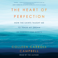 The Heart of Perfection: How the Saints Taught Me to Trade My Dream of Perfect for God's - Colleen Carroll Campbell
