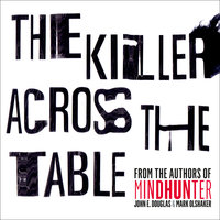 The Killer Across the Table: Unlocking the Secrets of Serial Killers and Predators with the FBI's Original Mindhunter - John E. Douglas, Mark Olshaker