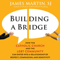 Building a Bridge: How the Catholic Church and the LGBT Community Can Enter into a Relationship of Respect, Compassion, and Sensitivity - James Martin