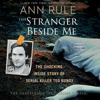 The Stranger Beside Me: The Shocking Inside Story of Serial Killer Ted Bundy - Ann Rule