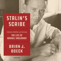 Stalin's Scribe: Literature, Ambition, and Survival; The Life of Mikhail Sholokhov - Brian J. Boeck
