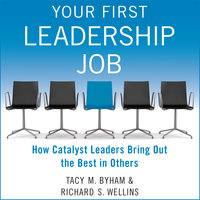 Your First Leadership Job: How Catalyst Leaders Bring Out the Best in Others - Tacy M. Byham, Richard S. Wellins