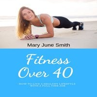 Fitness Over 40: How to live a healthy lifestyle with a full time Job - Mary June Smith