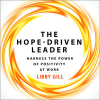 The Hope-Driven Leader: Harness the Power of Positivity at Work - Libby Gill