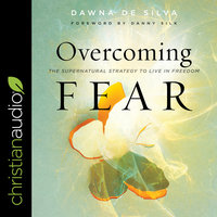 Overcoming Fear: The Supernatural Strategy to Live in Freedom - Dawna De Silva