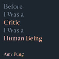 Before I Was a Critic I Was a Human Being - Amy Fung