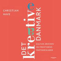 Det kreative Danmark - 28 topchefer om kultur, erhverv og fremtidens partnerskaber - Christian Have