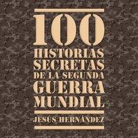 100 historias secretas de la Segunda Guerra Mundial - Jesús Hernández