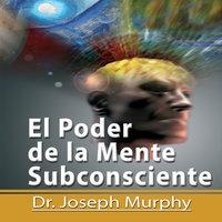 El Poder De La Mente Subconsciente [The Power of the Subconscious Mind]: Spanish Edition - Dr. Joseph Murphy