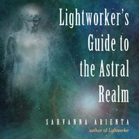 Lightworker's Guide to the Astral Realm - Sahvanna Arienta