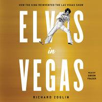 Elvis in Vegas: How the King Reinvented the Las Vegas Show - Richard Zoglin