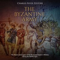 The Byzantine Army: The History and Legacy of the Byzantine Empire's Military During the Middle Ages - Charles River Editors