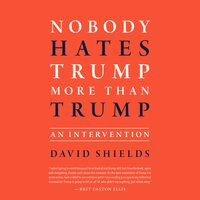 Nobody Hates Trump More Than Trump: An Intervention - David Shields