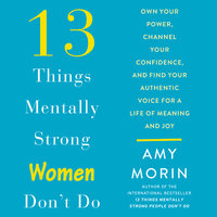 13 Things Mentally Strong Women Don't Do: Own Your Power, Channel Your Confidence, and Find Your Authentic Voice For a Life of Meaning and Joy - Amy Morin