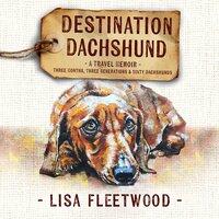 Destination Dachshund: A Travel Memoir - Lisa Fleetwood