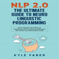NLP 2.0: The Ultimate Guide to Neuro Linguistic Programming - Kyle Faber