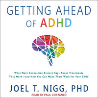 Getting Ahead of ADHD: What Next-Generation Science Says about Treatments That Work?and How You Can Make Them Work for Your Child - Joel T. Nigg