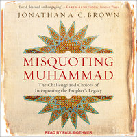 Misquoting Muhammad: The Challenge and Choices of Interpreting the Prophet's Legacy - Jonathan A.C. Brown