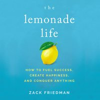 The Lemonade Life: How to Fuel Success, Create Happiness, and Conquer Anything - Zack Friedman