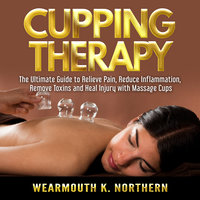 Cupping Therapy: The Ultimate Guide to Relieve Pain, Reduce Inflammation, Remove Toxins and Heal Injury with Massage Cups - Wearmouth K. Northern