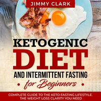 Ketogenic Diet and Intermittent Fasting for Beginners: A Complete Guide to the Keto Fasting Lifestyle - Jimmy Clark