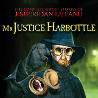 Mr Justice Harbottle - The Complete Ghost Stories of J. Sheridan Le Fanu, Vol. 1 of 30 - J. Sheridan Le Fanu