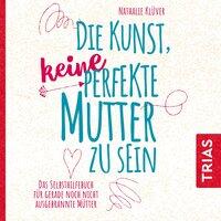 Die Kunst, keine perfekte Mutter zu sein: Das Selbsthilfebuch für gerade noch nicht ausgebrannte Mütter - Natalie Klüver