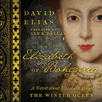 Elizabeth of Bohemia: A Novel about Elizabeth Stuart, the Winter Queen - David Elias