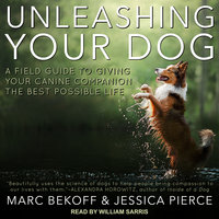 Unleashing Your Dog: A Field Guide to Giving Your Canine Companion the Best Life Possible - Marc Bekoff, Jessica Pierce