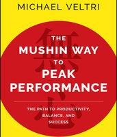 The Mushin Way to Peak Performance: The Path to Productivity, Balance, and Success - Michael Veltri