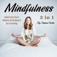 Mindfulness: Awakening Your Soul to Meditation and the Beauty of Your Surroundings - Stephanie White