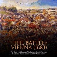The Battle of Vienna (1683): The History and Legacy of the Decisive Conflict Between the Ottoman Turkish Empire and Holy Roman Empire - Charles River Editors