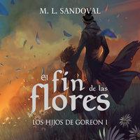 El fin de las flores (Los hijos de Goreon I) - M. L. Sandoval