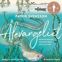 Ålevangeliet : Berättelsen om världens mest gåtfulla fisk - Patrik Svensson