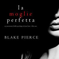 La moglie perfetta (Un emozionante thriller psicologico di Jessie Hunt —Libro Uno) - Blake Pierce
