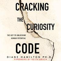 Cracking the Curiosity Code: The Key to Unlocking Human Potential - Diane Hamilton