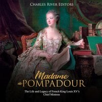 Madame de Pompadour: The Life and Legacy of French King Louis XV's Chief Mistress - Charles River Editors
