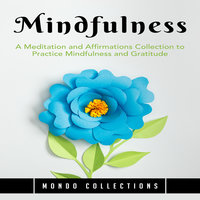 Mindfulness: A Meditation and Affirmations Collection to Practice Mindfulness and Gratitude - Mondo Collections