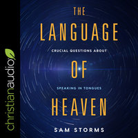 The Language of Heaven: Crucial Questions About Speaking in Tongues - Sam Storms