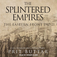The Splintered Empires: The Eastern Front 1917–21 - Prit Buttar