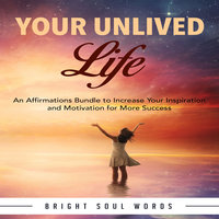 Your Unlived Life: An Affirmations Bundle to Increase Your Inspiration and Motivation for More Success - Bright Soul Words