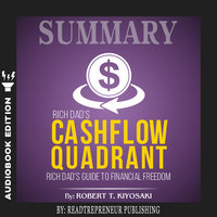 Summary of Rich Dad's Cashflow Quadrant: Guide to Financial Freedom by Robert T. Kiyosaki - Readtrepreneur Publishing