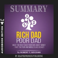 Summary of Rich Dad Poor Dad: What The Rich Teach Their Kids About Money - That The Poor And Middle Class Do Not! by Robert T. Kiyosaki - Readtrepreneur Publishing