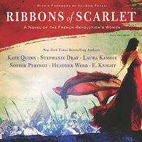 Ribbons of Scarlet: A Novel of the French Revolution's Women - Stephanie Dray, Laura Kamoie, E. Knight, Kate Quinn, Heather Webb, Sophie Perinot