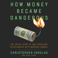 How Money Became Dangerous: The Inside Story of our Turbulent Relationship with Modern Finance - Christopher Varelas, Dan Stone