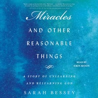 Miracles and Other Reasonable Things: A Story of Unlearning and Relearning God - Sarah Bessey