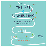 The Art of Flaneuring: How to Wander with Intention and Discover a Better Life - Erika Owen