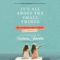 It's All About the Small Things: Why the Ordinary Moments Matter - Melanie Shankle