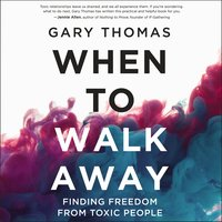 When to Walk Away: Finding Freedom from Toxic People - Gary Thomas