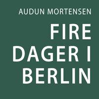 Fire dager i Berlin - Audun Mortensen